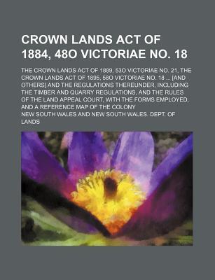 Rarebooksclub.com Crown Lands Act of 1884, 48o Victoriae No. 18; The Crown Lands Act of 1889, 53o Victoriae No. 21, the Crown Lands Act of 1895, 5 at Sears.com